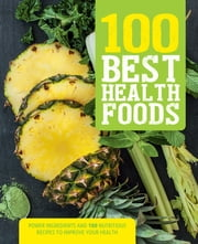 100 Best Health Foods - Power Ingredients and 100 Nutritious Recipes to Improve Your Health ebook by Love Food Editors,Judith Wills