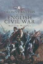 Decisive Battles of the English Civil War ebook by Malcolm Wanklyn
