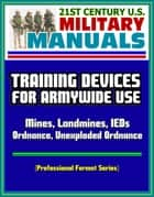 21st Century U.S. Military Manuals: Training Devices for Armywide Use - Mines, Landmines, IEDs, Ordnance, Unexploded Ordnance (Professional Format Series) ebook by Progressive Management