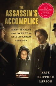 The Assassin's Accomplice - Mary Surratt and the Plot to Kill Abraham Lincoln ebook by Kate Clifford Larson