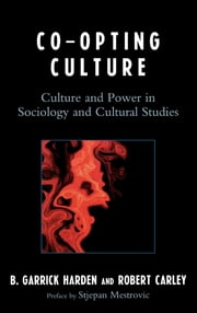 Co-opting Culture - Culture and Power in Sociology and Cultural Studies ebook by Garrick B. Harden,Robert Carley,Stjepan Mestrovic,Marcus Aldredge,Lindsay Anderson,Wendy A. Burns-Ardolino,Ryan Caldwell,Pablo Castagno,Xi Chen,Jesse Garcia,B Garrick Harden,Keith Kerr,Ilan Mitchell-Smith,Christopher M. Sutch