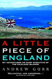 A Little Piece of England - My Adventures as Chief Executive of the Fallkland Islands ebook by Andrew Gurr