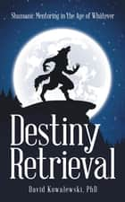 Destiny Retrieval - Shamanic Mentoring in the Age of Whatever ebook by