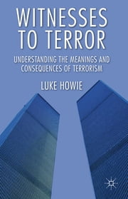 Witnesses to Terror - Understanding the Meanings and Consequences of Terrorism ebook by Dr Luke Howie