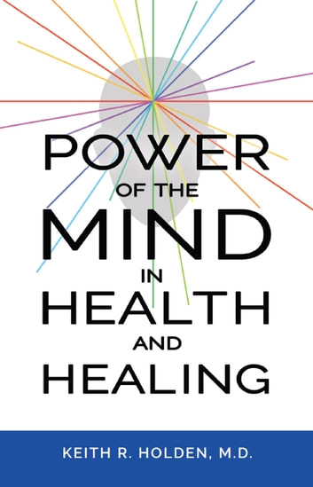 Power of the Mind in Health and Healing ebook by Keith R. Holden, M.D.