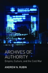 Archives of Authority - Empire, Culture, and the Cold War ebook by Andrew N. Rubin