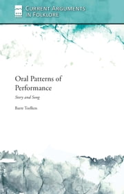 Oral Patterns of Performance - Story and Song ebook by Barre Toelken