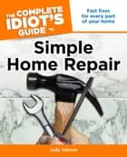 The Complete Idiot's Guide to Simple Home Repair ebook by Judy Ostrow