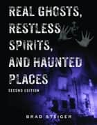 Real Ghosts, Restless Spirits, and Haunted Places ebook by Brad Steiger