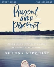 Present Over Perfect Study Guide - Leaving Behind Frantic for a Simpler, More Soulful Way of Living ebook by Shauna Niequist,Ashley Wiersma