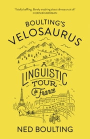 Boulting's Velosaurus - A Linguistic Tour de France ebook by Ned Boulting