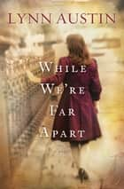 While We're Far Apart ebook by Lynn Austin