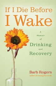If I Die Before I Wake: A Memoir of Drinking and Recovery - A Memoir of Drinking and Recovery ebook by Barb Rogers