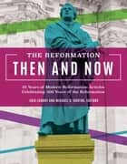 The Reformation Then and Now - 25 Years of Modern Reformation Articles Celebrating 500 Years of the Reformation ebook by Landry, Eric, Horton,...