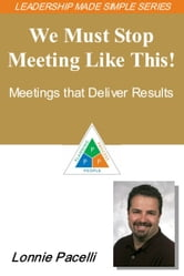 The Leadership Made Simple Series: We Must Stop Meeting Like This! Meetings That Deliver Results ebook by Lonnie Pacelli