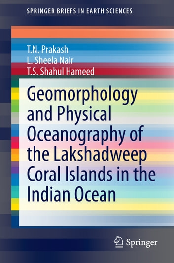 Geomorphology and Physical Oceanography of the Lakshadweep Coral Islands in the Indian Ocean ebook by L. Sheela Nair,T.S. Shahul Hameed,T.N. Prakash