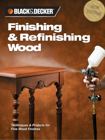 Black & Decker Finishing & Refinishing Wood: Techniques & Projects for Fine Wood Finishes - Techniques & Projects for Fine Wood Finishes ebook by Editors of Creative Publishing