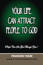 Your Life Can Attract People To God ebook by Francois Yanze