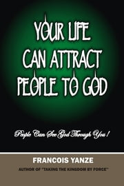 Your Life Can Attract People To God - People Can See God through You! ebook by Francois Yanze