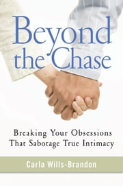 Beyond the Chase - Breaking Your Obsessions That Sabotage True Intimacy ebook by Carla Wills-Brandon