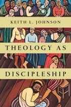 Theology as Discipleship ebook by Keith L. Johnson