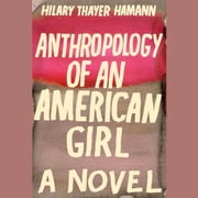 Anthropology of an American Girl - A Novel audiobook by Hilary Thayer Hamann