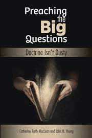 Preaching The Big Questions - Doctrine Isn't Dusty ebook by Catherine Faith MacLean,John H. Young