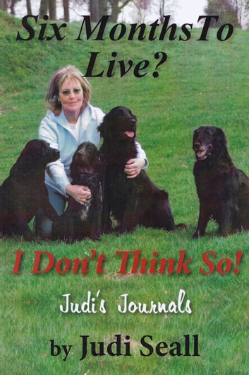 Six Months To Live? I Don't Think So! - Judi's Journals ebook by Judi Seall