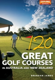 120 Great Golf Courses in Australia and New Zealand ebook by Brendan James