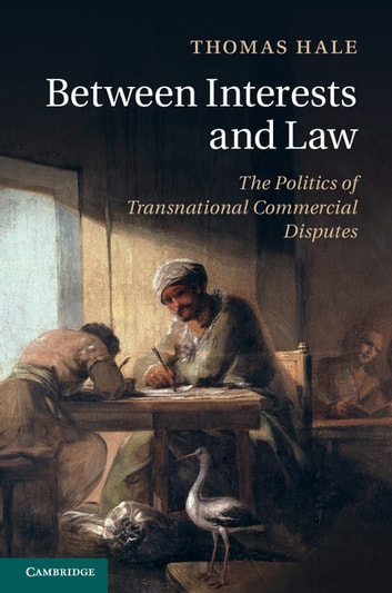 Between Interests and Law - The Politics of Transnational Commercial Disputes ebook by Thomas Hale