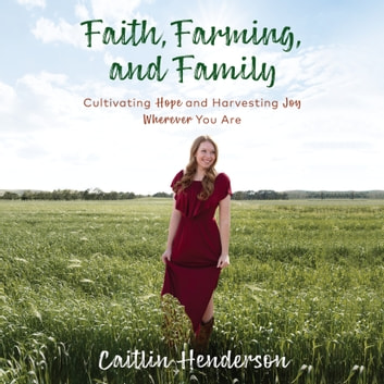Faith, Farming, and Family - Cultivating Hope and Harvesting Joy Wherever You Are audiobook by Caitlin Henderson