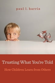 Trusting What You're Told - How Children Learn from Others ebook by Paul L. Harris