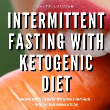 Intermittent Fasting With Ketogenic Diet Beginners Guide To IF & Keto Diet With Desserts & Sweet Snacks + Dry Fasting: Guide to Miracle of Fasting audiobook by Greenleatherr