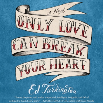 Only Love Can Break Your Heart audiobook by Ed Tarkington