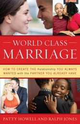 World Class Marriage - How to Create the Relationship You Always Wanted with the Partner You Already Have ebook by Ralph Jones,Patty Howell, EdM, AGC, President, Healthy Relationships California; Author, World Class Marriage