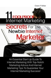 11 Foolproof Internet Marketing Secrets For The Newbie Internet Marketer - An Essential Start Up Guide To Internet Marketing With Top-Notch Marketing Advice And Internet Marketing Tips To Guarantee Your Internet Marketing Success! ebook by Owen P. Miller