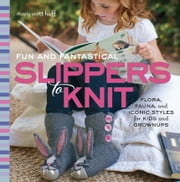 Fun and Fantastical Slippers to Knit - Flora, Fauna, and Iconic Styles for Kids and Grownups ebook by Mary Huff