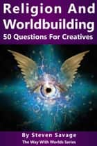 Religion and Worldbuilding: 50 Questions For Creatives - Way With Worlds, #6 ebook by Steven Savage