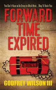 Forward Time Expired: You Don't Have to be Crazy to Work Here...They'll Train You ebook by Godfrey Wilson III