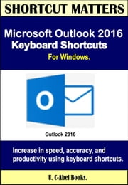 Microsoft Outlook 2016 Keyboard Shortcuts For Windows. - Shortcut Matters ebook by U. C-Abel Books