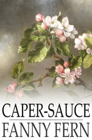 Caper-Sauce - A Volume of Chit-Chat about Men, Women, and Things ebook by Fanny Fern