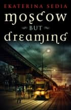 Moscow But Dreaming ebook by Ekaterina Sedia