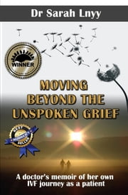 Moving Beyond the Unspoken Grief - A doctor's memoir of her own IVF journey as a patient ebook by Sarah Lnyy