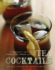 Tea Cocktails - A Mixologist's Guide to Legendary Tea-Infused Cocktails ebook by Abigail R. Gehring
