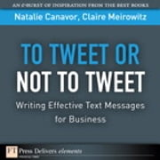 To Tweet or Not to Tweet - Writing Effective Text Messages for Business ebook by Natalie Canavor,Claire Meirowitz