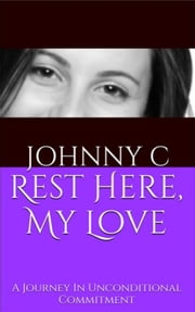 Rest Here, My Love - A Journy In Unconditional Commitment ebook by Johnny C