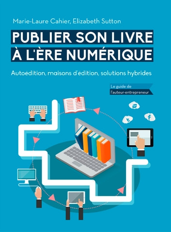 Publier son livre à l'ère numérique : Autoédition, maisons d'édition, solutions hybrides - Le guide de l'auteur-entrepreneur eBook by Marie-Laure Cahier,Elizabeth Sutton