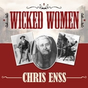 Wicked Women - Notorious, Mischievous, and Wayward Ladies from the Old West audiobook by Chris Enss