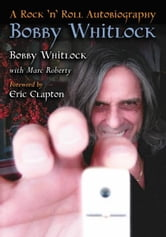 Bobby Whitlock: A Rock 'n' Roll Autobiography ebook by Bobby Whitlock with Marc Roberty