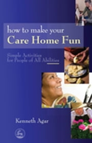 How to Make Your Care Home Fun - Simple Activities for People of All Abilities ebook by Sue Rolfe
